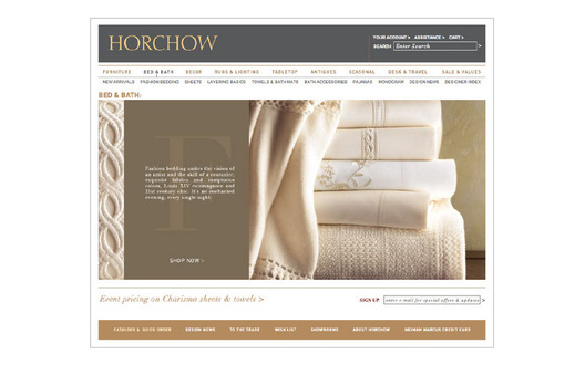Re-Design for Horchow.com featuring: new wider size, strategically place promotional areas, new sign-in, type-a-head feature, new top navigation with drop down lists, larger editorai image areas for homepage and category silos, large promotional areas on category and thumbnail pages, larger category and thumbnail images, consistent typography across site and print for one brand look, new simpler photography direction